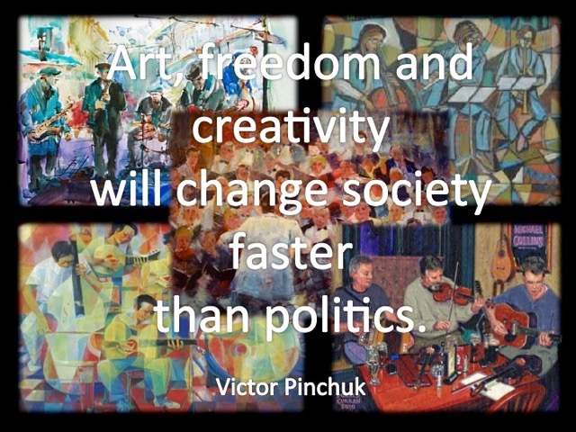 Art, freedom and creativity will change society faster than politics. -Victor Pinchuk